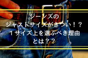 【超解説】ジャストサイズのジーンズはきついのが当たり前!?選び方のコツを徹底解説します!