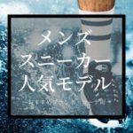 【完全版】メンズスニーカーおすすめモデル10選! ~足元のセンスを5割増しする名作たち~