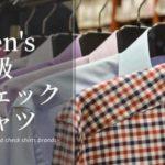 メンズ高級チェックシャツブランド5選!~1枚でサマになる大人カジュアル風トップスの決定版~