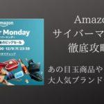 【2019】Amazonサイバーマンデー徹底攻略!おすすめ一押しアイテム大特集!